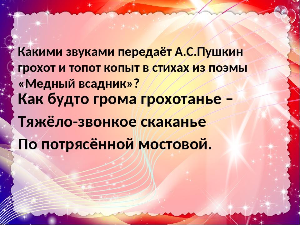 Какими звуками передаёт А.С.Пушкин грохот и топот копыт в стихах из поэмы «Медный всадник»? Как будто грома грохотанье – Тяжёло-звонкое скаканье По...