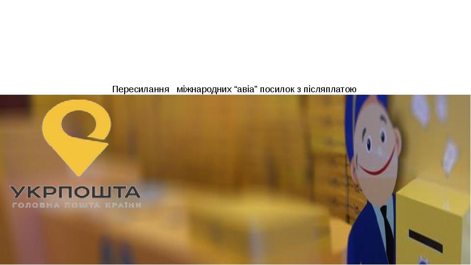"""Пересилання міжнародних """"авіа"""" посилок з післяплатою Умови пересилання, приймання, видача"""