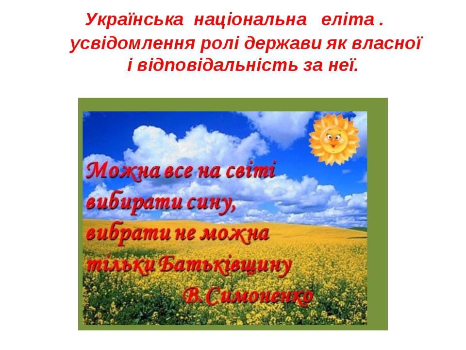 Українська національна еліта . усвідомлення ролі держави як власної і відповідальність за неї.