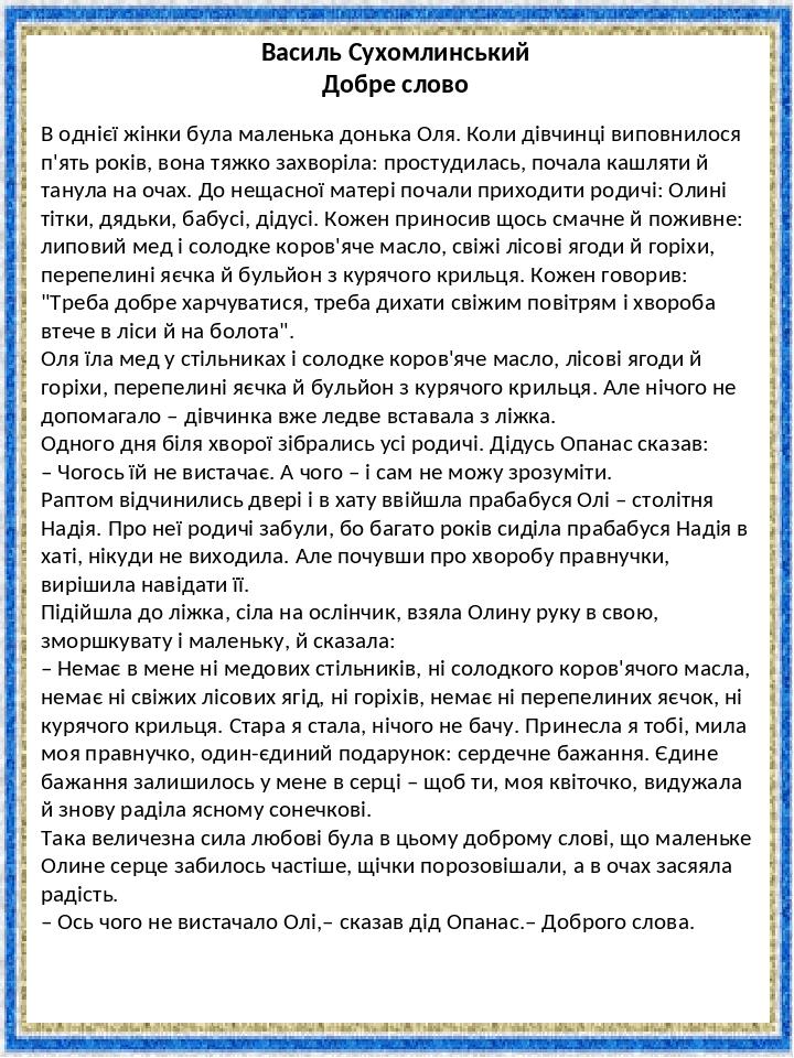 Василь Сухомлинський Добре слово В однієї жінки була маленька донька Оля. Коли дівчинці виповнилося п'ять років, вона тяжко захворіла: простудилась...