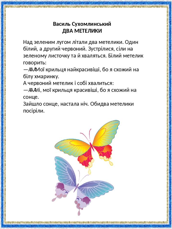 Василь Сухомлинський ДВА МЕТЕЛИКИ Над зеленим лугом літали два метелики. Один білий, а другий червоний. Зустрілися, сіли на зеленому листочку та й ...