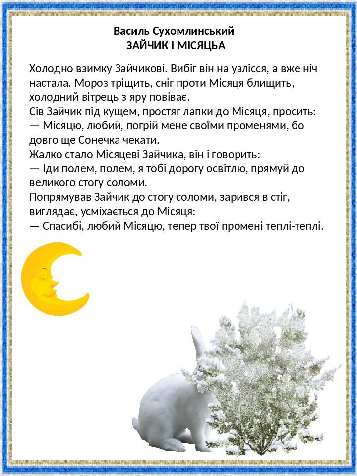 Василь Сухомлинський ЗАЙЧИК І МІСЯЦЬ Холодно взимку Зайчикові. Вибіг він на узлісся, а вже ніч настала. Мороз тріщить, сніг проти Місяця блищить, ...