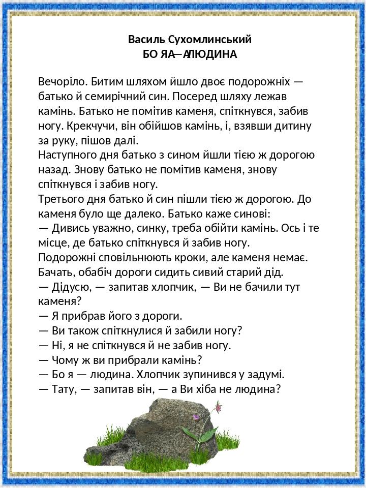 Василь Сухомлинський БО Я—ЛЮДИНА Вечоріло. Битим шляхом йшло двоє подорожніх — батько й семирічний син. Посеред шляху лежав камінь. Батько не пом...