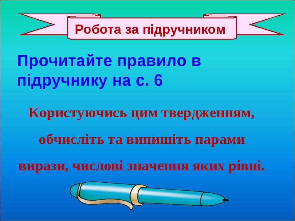 Прочитайте правило в підручнику на с. 6 Користуючись цим твердженням, обчисліть та випишіть парами вирази, числові значення яких рівні. Робота за п...