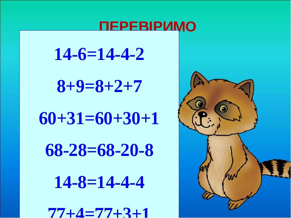ПЕРЕВІРИМО 14-6=14-4-2 8+9=8+2+7 60+31=60+30+1 68-28=68-20-8 14-8=14-4-4 77+4=77+3+1