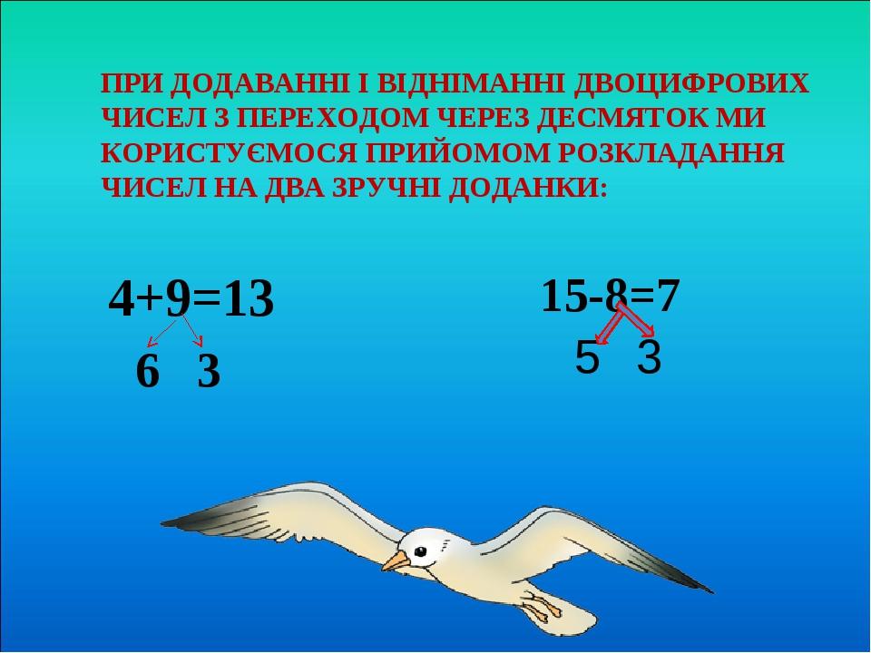 ПРИ ДОДАВАННІ І ВІДНІМАННІ ДВОЦИФРОВИХ ЧИСЕЛ З ПЕРЕХОДОМ ЧЕРЕЗ ДЕСМЯТОК МИ КОРИСТУЄМОСЯ ПРИЙОМОМ РОЗКЛАДАННЯ ЧИСЕЛ НА ДВА ЗРУЧНІ ДОДАНКИ: 4+9=13 6 ...
