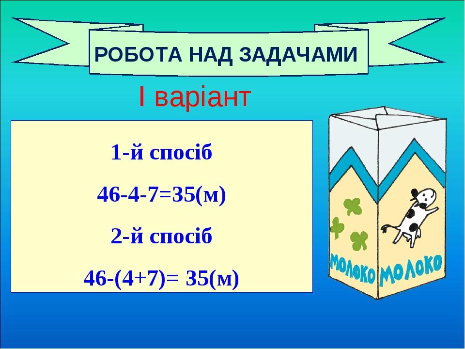 1-й спосіб 46-4-7=35(м) 2-й спосіб 46-(4+7)= 35(м) РОБОТА НАД ЗАДАЧАМИ І варіант