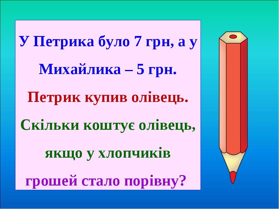 У Петрика було 7 грн, а у Михайлика – 5 грн. Петрик купив олівець. Скільки коштує олівець, якщо у хлопчиків грошей стало порівну?