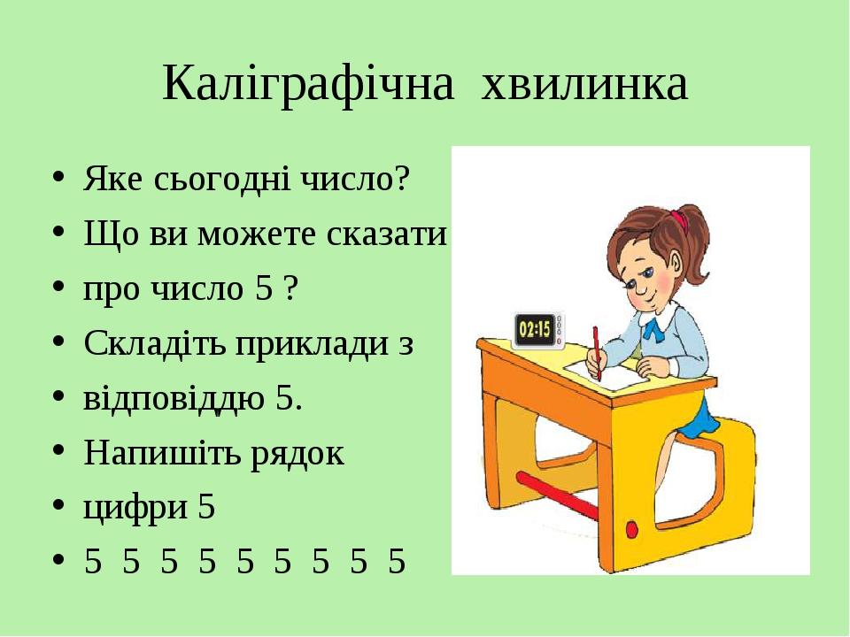 Каліграфічна хвилинка Яке сьогодні число? Що ви можете сказати про число 5 ? Складіть приклади з відповіддю 5. Напишіть рядок цифри 5 5 5 5 5 5 5 5...