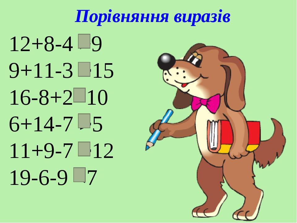 Порівняння виразів 12+8-4 >9 9+11-3 >15 16-8+2=10 6+14-7 >5 11+9-7 >12 19-6-9 <7