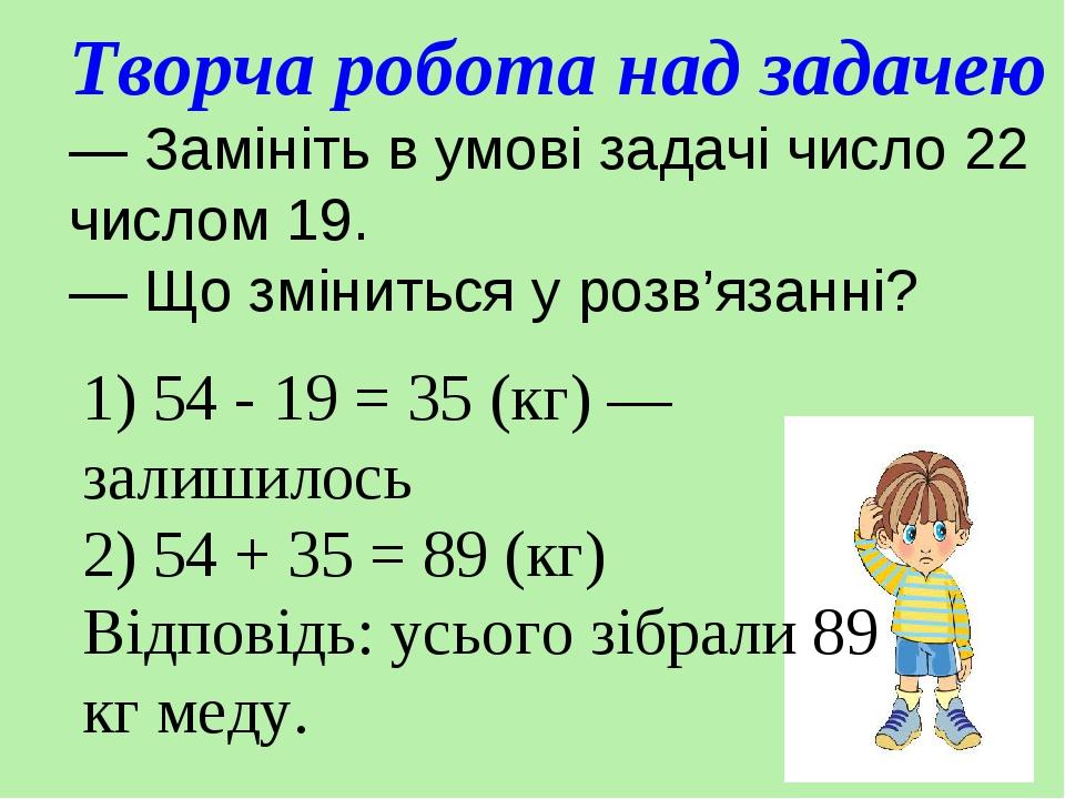 Творча робота над задачею — Замініть в умові задачі число 22 числом 19. — Що зміниться у розв'язанні? 1) 54 - 19 = 35 (кг) — залишилось 2) 54 + 35 ...