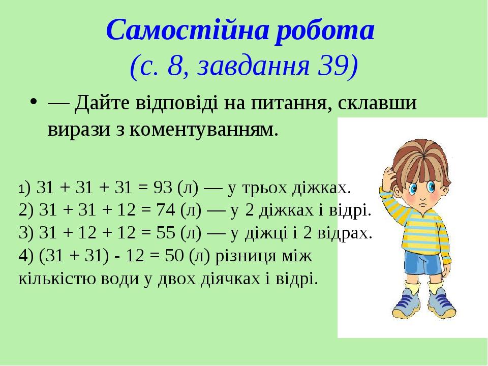 Самостійна робота (с. 8, завдання 39) — Дайте відповіді на питання, склавши вирази з коментуванням. 1) 31 + 31 + 31 = 93 (л) — у трьох діжках. 2) 3...