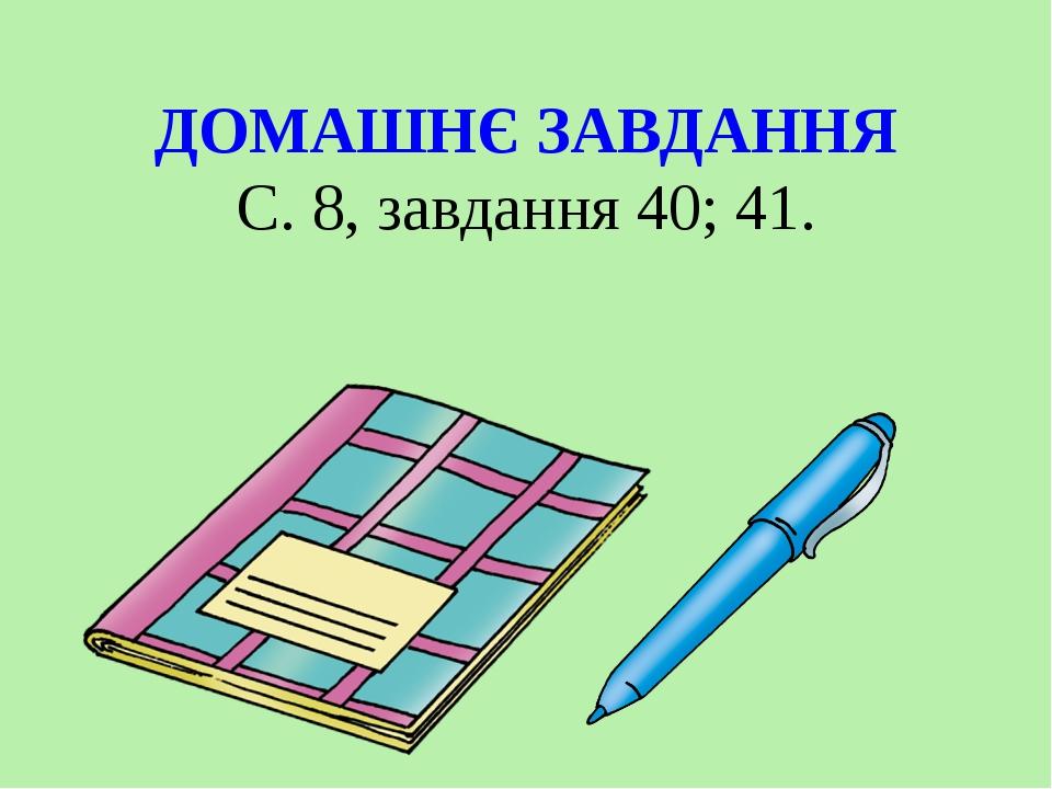 ДОМАШНЄ ЗАВДАННЯ С. 8, завдання 40; 41.