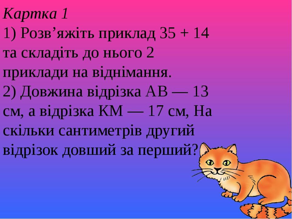 Картка 1 1) Розв'яжіть приклад 35 + 14 та складіть до нього 2 приклади на віднімання. 2) Довжина відрізка АВ — 13 см, а відрізка КМ — 17 см, На скі...