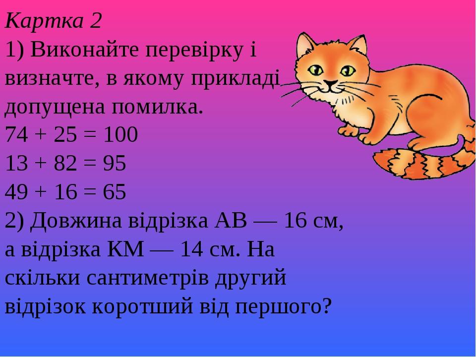 Картка 2 1) Виконайте перевірку і визначте, в якому прикладі допущена помилка. 74 + 25 = 100 13 + 82 = 95 49 + 16 = 65 2) Довжина відрізка АВ — 16...