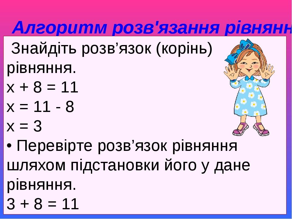 Алгоритм розв'язання рівняння Знайдіть розв'язок (корінь) рівняння. х + 8 = 11 х = 11 - 8 х = 3 • Перевірте розв'язок рівняння шляхом підстановки...