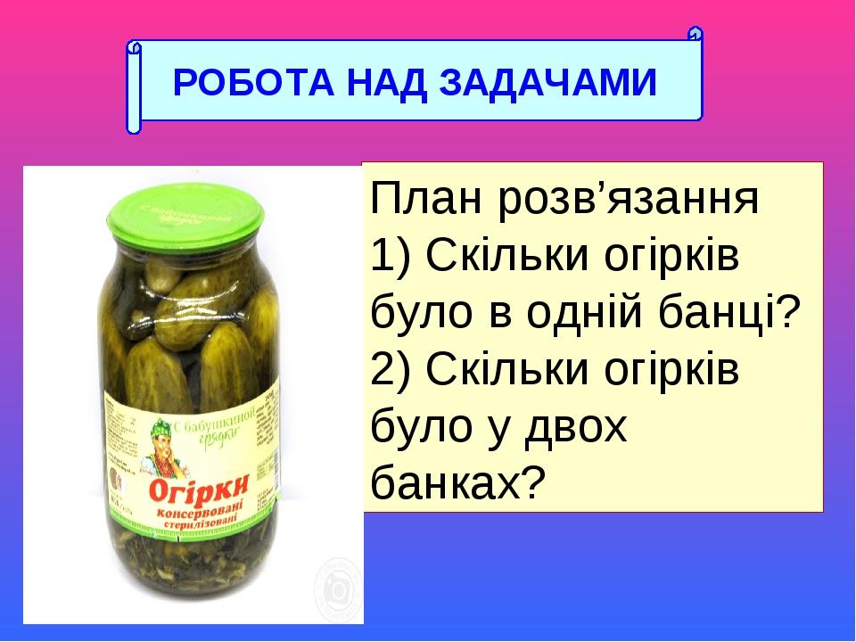 План розв'язання 1) Скільки огірків було в одній банці? 2) Скільки огірків було у двох банках? РОБОТА НАД ЗАДАЧАМИ