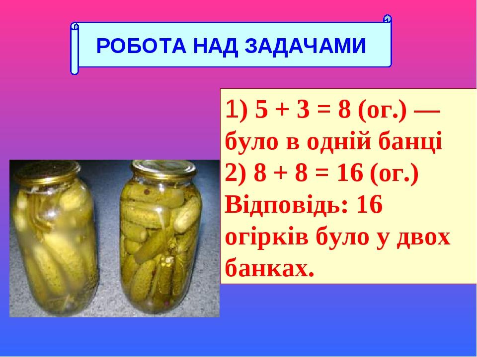 1) 5 + 3 = 8 (ог.) — було в одній банці 2) 8 + 8 = 16 (ог.) Відповідь: 16 огірків було у двох банках. РОБОТА НАД ЗАДАЧАМИ