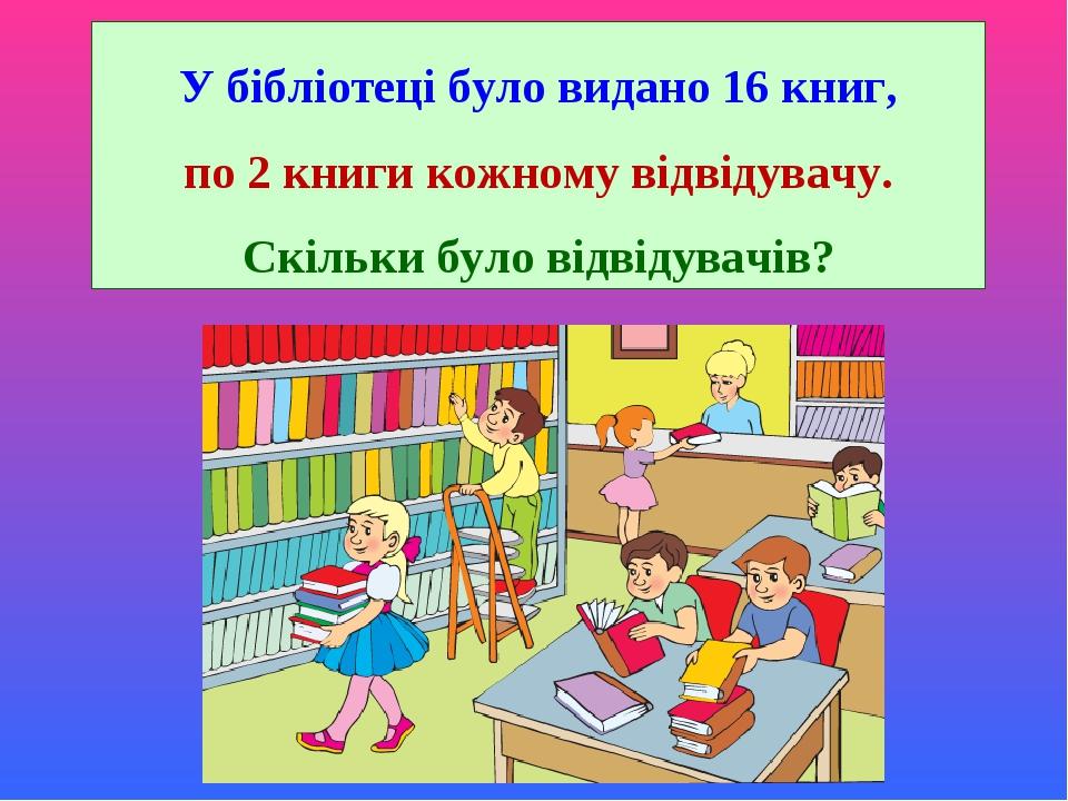 У бібліотеці було видано 16 книг, по 2 книги кожному відвідувачу. Скільки було відвідувачів?