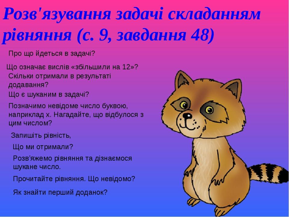 Розв'язування задачі складанням рівняння (с. 9, завдання 48) Про що йдеться в задачі? Що означає вислів «збільшили на 12»? Скільки отримали в резу...