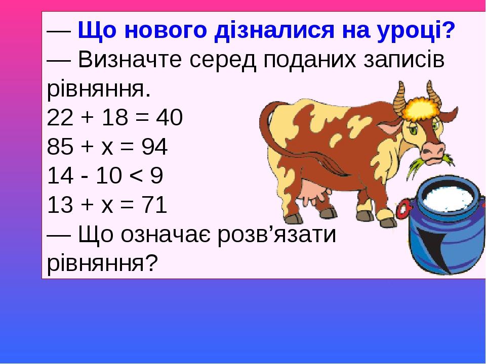 — Що нового дізналися на уроці? — Визначте серед поданих записів рівняння. 22 + 18 = 40 85 + х = 94 14 - 10 < 9...