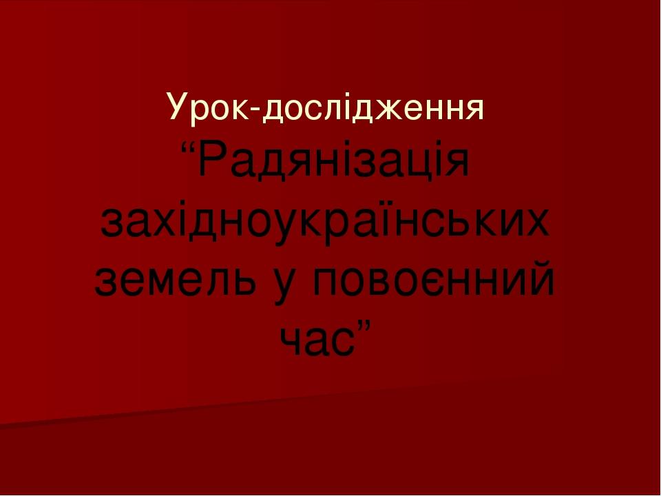"""Урок-дослідження """"Радянізація західноукраїнських земель у повоєнний час"""""""