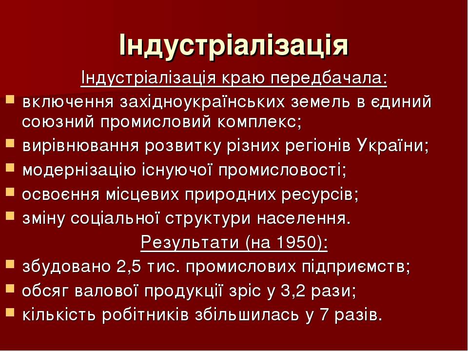 Індустріалізація Індустріалізація краю передбачала: включення західноукраїнських земель в єдиний союзний промисловий комплекс; вирівнювання розвитк...