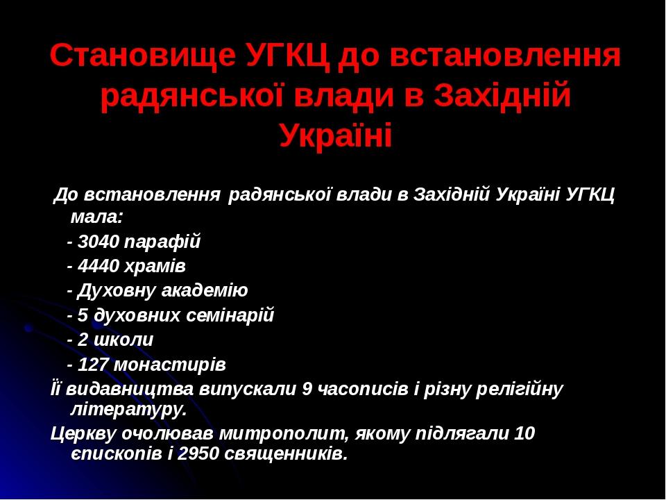 Становище УГКЦ до встановлення радянської влади в Західній Україні До встановлення радянської влади в Західній Україні УГКЦ мала: - 3040 парафій - ...