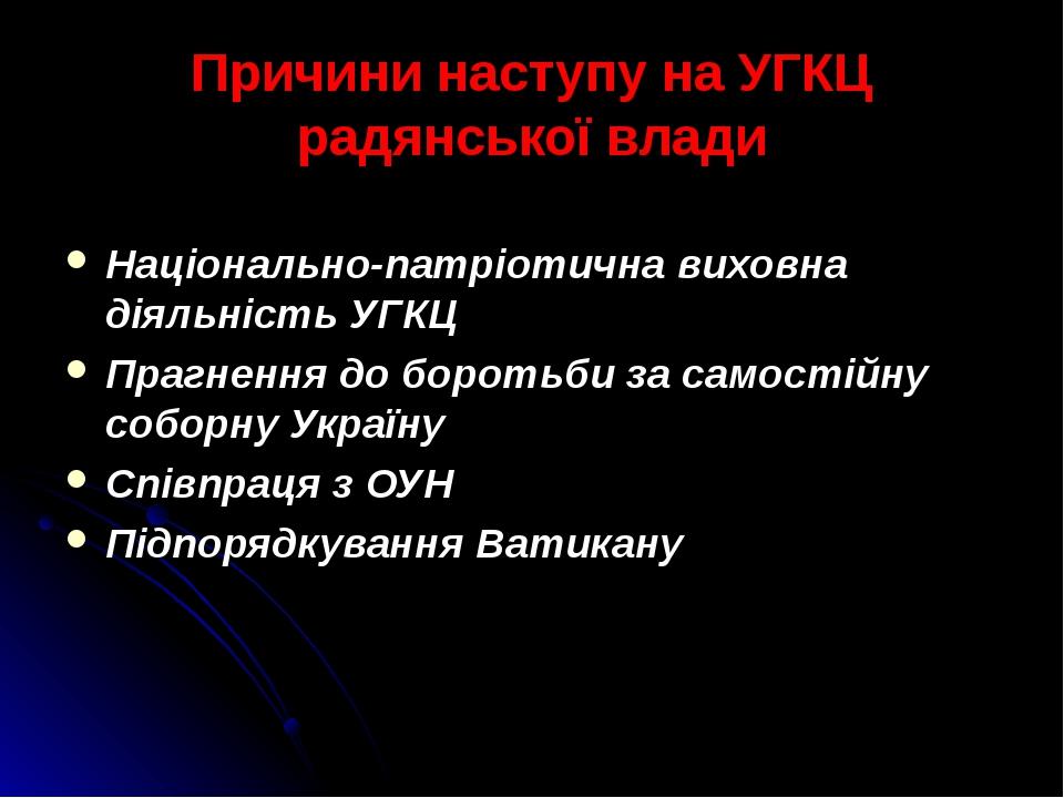 Причини наступу на УГКЦ радянської влади Національно-патріотична виховна діяльність УГКЦ Прагнення до боротьби за самостійну соборну Україну Співпр...