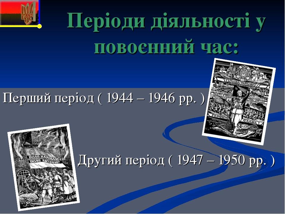 Періоди діяльності у повоєнний час: Перший період ( 1944 – 1946 рр. ) Другий період ( 1947 – 1950 рр. )