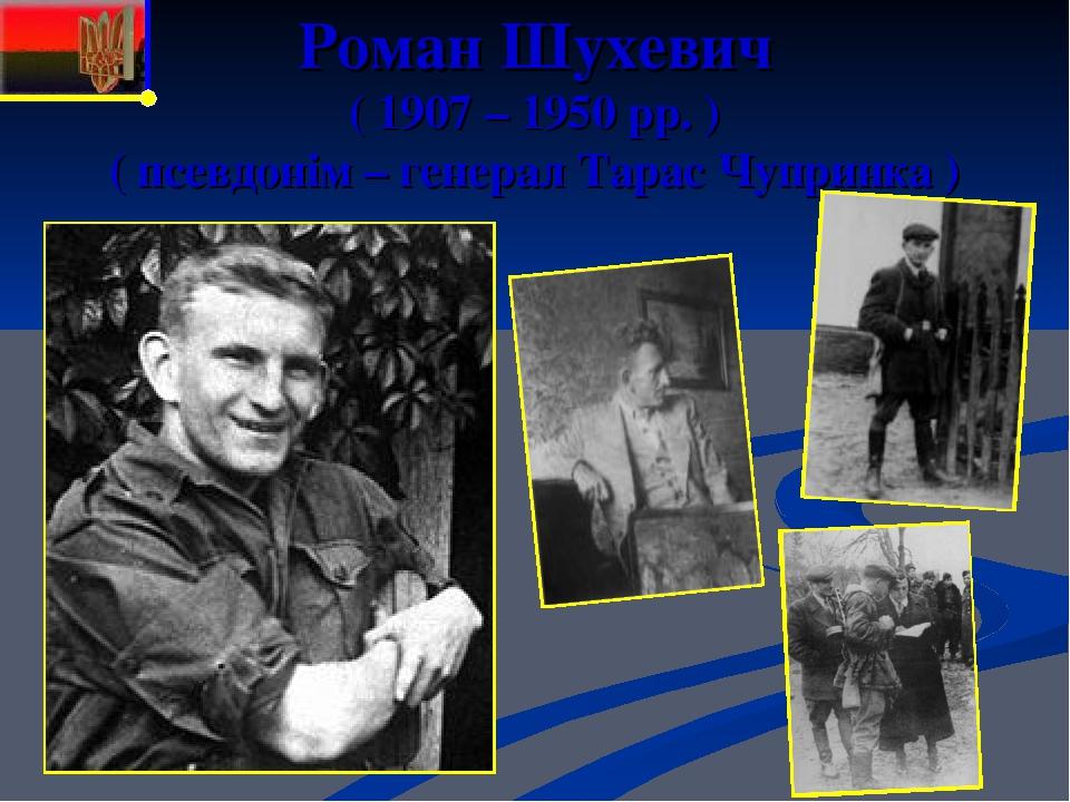 Роман Шухевич ( 1907 – 1950 рр. ) ( псевдонім – генерал Тарас Чупринка )