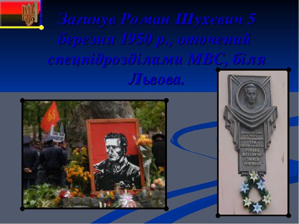 Загинув Роман Шухевич 5 березня 1950 р., оточений спецпідрозділами МВС, біля Львова.