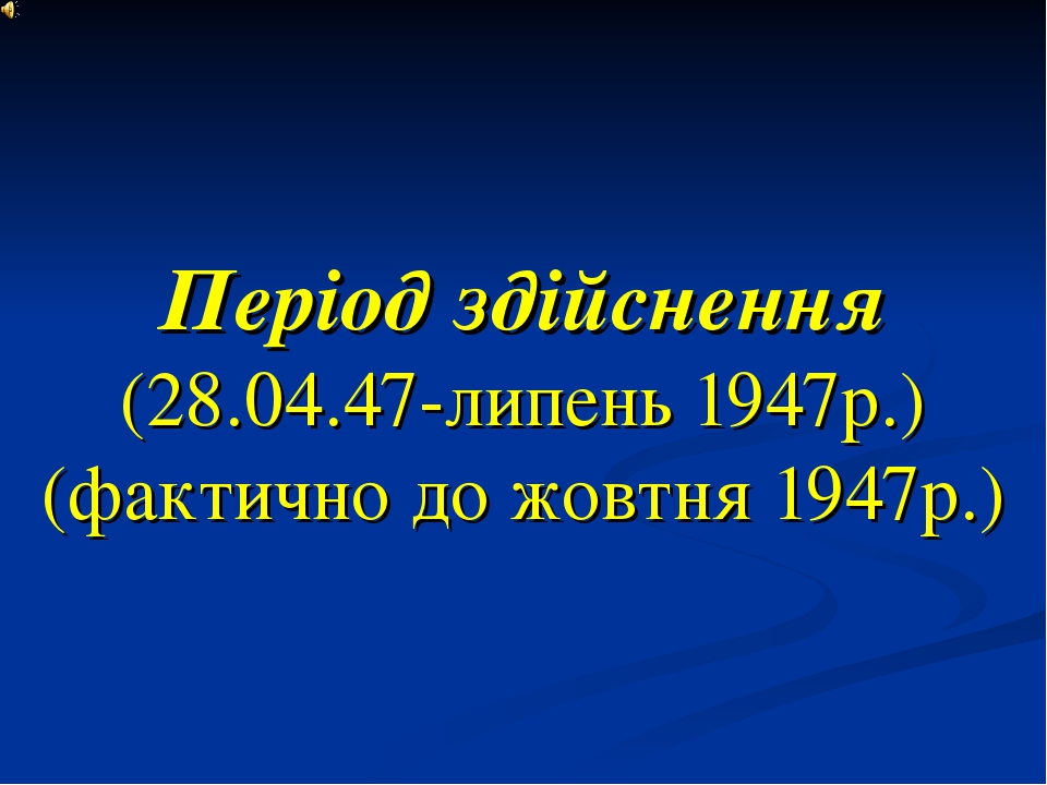 Період здійснення (28.04.47-липень 1947р.) (фактично до жовтня 1947р.)