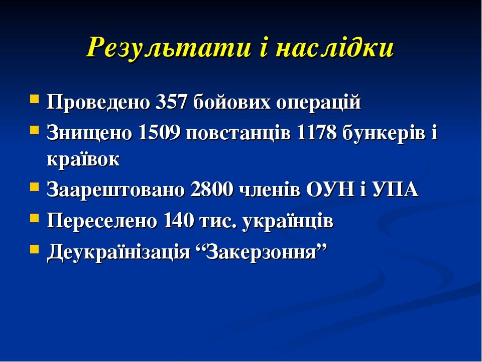 Результати і наслідки Проведено 357 бойових операцій Знищено 1509 повстанців 1178 бункерів і краївок Заарештовано 2800 членів ОУН і УПА Переселено ...