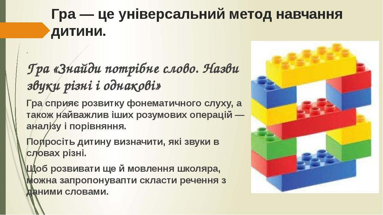 Гра — це універсальний метод навчання дитини. . Гра «Знайди потрібне слово. Назви звуки різні і однакові» Гра сприяє розвитку фонематичного слуху, ...