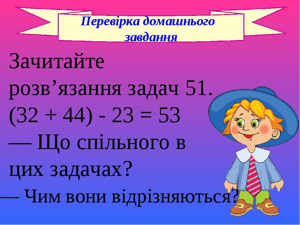 Перевірка домашнього завдання Зачитайте розв'язання задач 51. (32 + 44) - 23 = 53 — Що спільного в цих задачах? — Чим вони відрізняються?