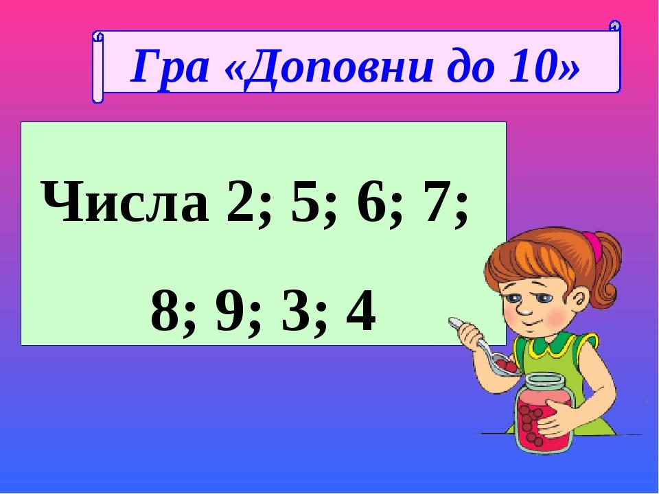 Числа 2; 5; 6; 7; 8; 9; 3; 4 Гра «Доповни до 10»