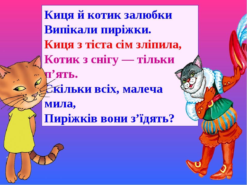 Киця й котик залюбки Випікали пиріжки. Киця з тіста сім зліпила, Котик з снігу — тільки п'ять. Скільки всіх, малеча мила, Пиріжків вони з'їдять?