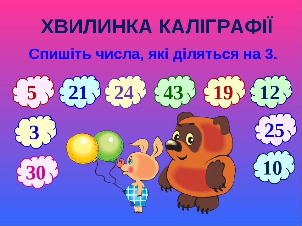 ХВИЛИНКА КАЛІГРАФІЇ Спишіть числа, які діляться на 3. 5 21 43 19 25 10 3 12 24 30