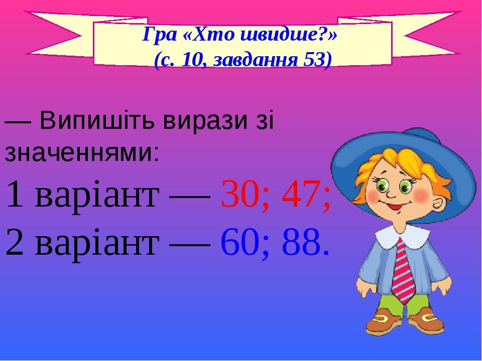 — Випишіть вирази зі значеннями: 1 варіант — 30; 47; 2 варіант — 60; 88. Гра «Хто швидше?» (с. 10, завдання 53)