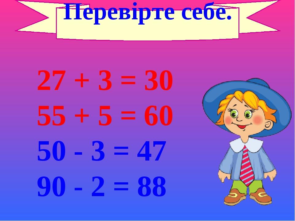 27 + 3 = 30 55 + 5 = 60 50 - 3 = 47 90 - 2 = 88 Перевірте себе.