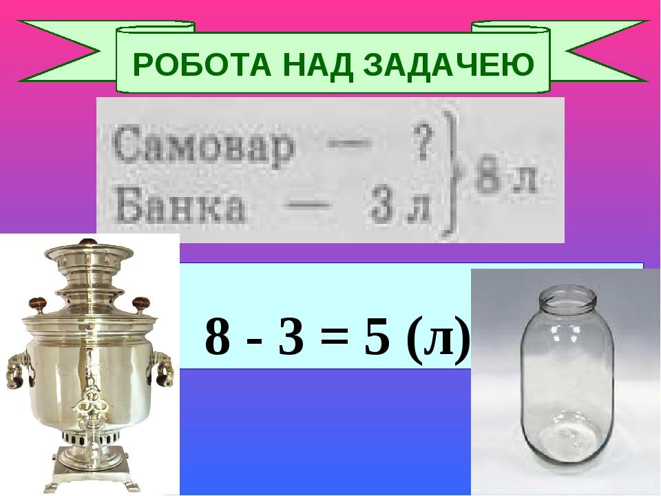 8 - 3 = 5 (л) РОБОТА НАД ЗАДАЧЕЮ