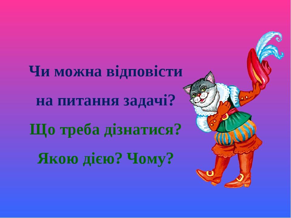 Чи можна відповісти на питання задачі? Що треба дізнатися? Якою дією? Чому?