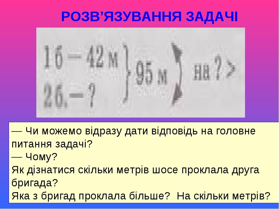 РОЗВ'ЯЗУВАННЯ ЗАДАЧІ — Чи можемо відразу дати відповідь на головне питання задачі? — Чому? Як дізнатися скільки метрів шосе проклала друга бригада?...