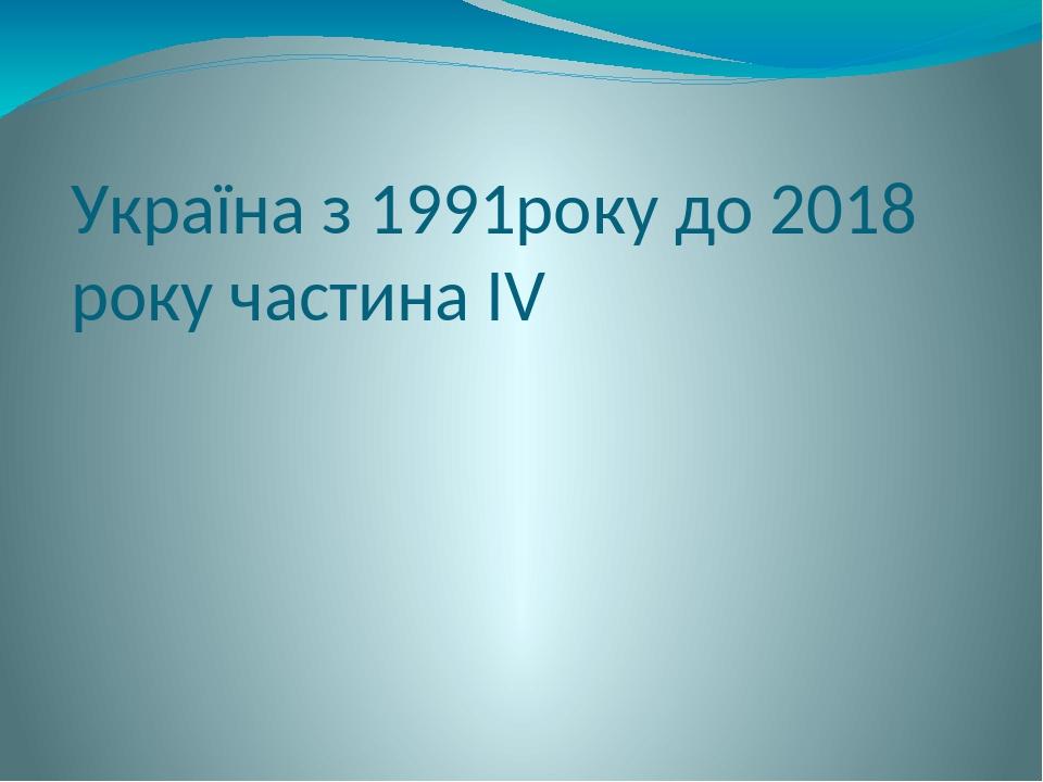 Україна з 1991року до 2018 року частина ІV