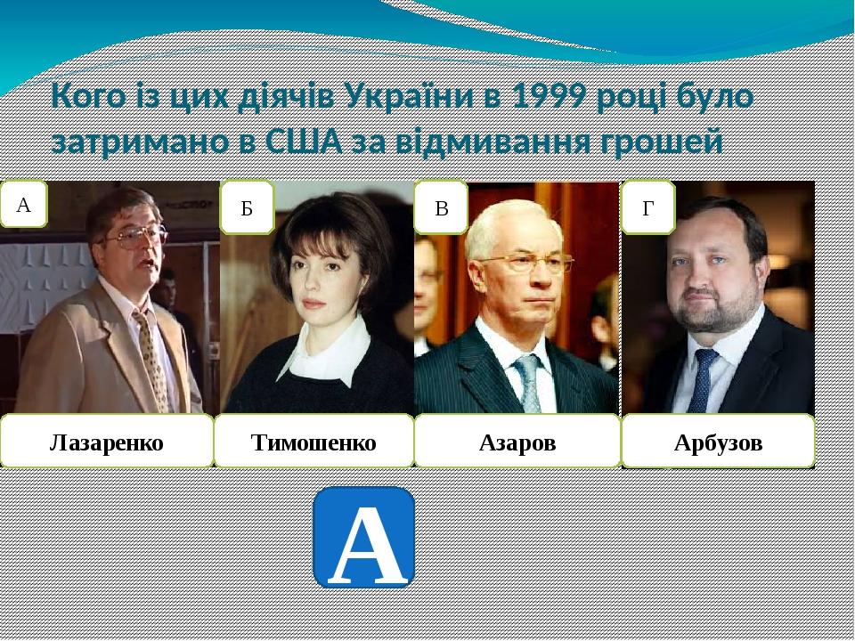 Кого із цих діячів України в 1999 році було затримано в США за відмивання грошей Лазаренко Тимошенко Азаров Арбузов А Б В Г А