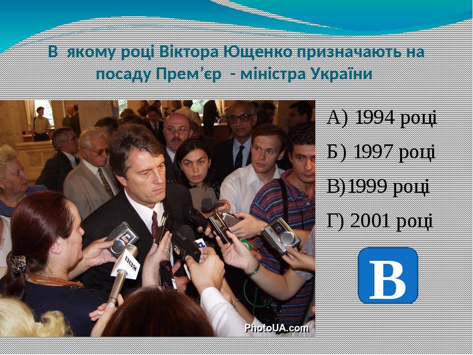 В якому році Віктора Ющенко призначають на посаду Прем'єр - міністра України А) 1994 році Б) 1997 році В)1999 році Г) 2001 році В