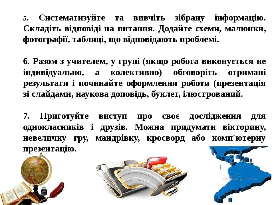 5. Систематизуйте та вивчіть зібрану інформацію. Складіть відповіді на питання. Додайте схеми, малюнки, фотографії, таблиці, що відповідають пробле...