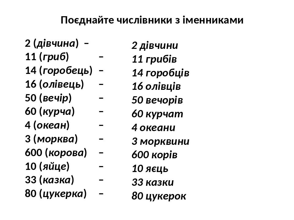 Поєднайте числівники з іменниками 2 (дівчина) – 11 (гриб) – 14 (горобець) – 16 (олівець) – 50 (вечір) – 60 (курча) – 4 (океан) – 3 (морква) – 600 (...