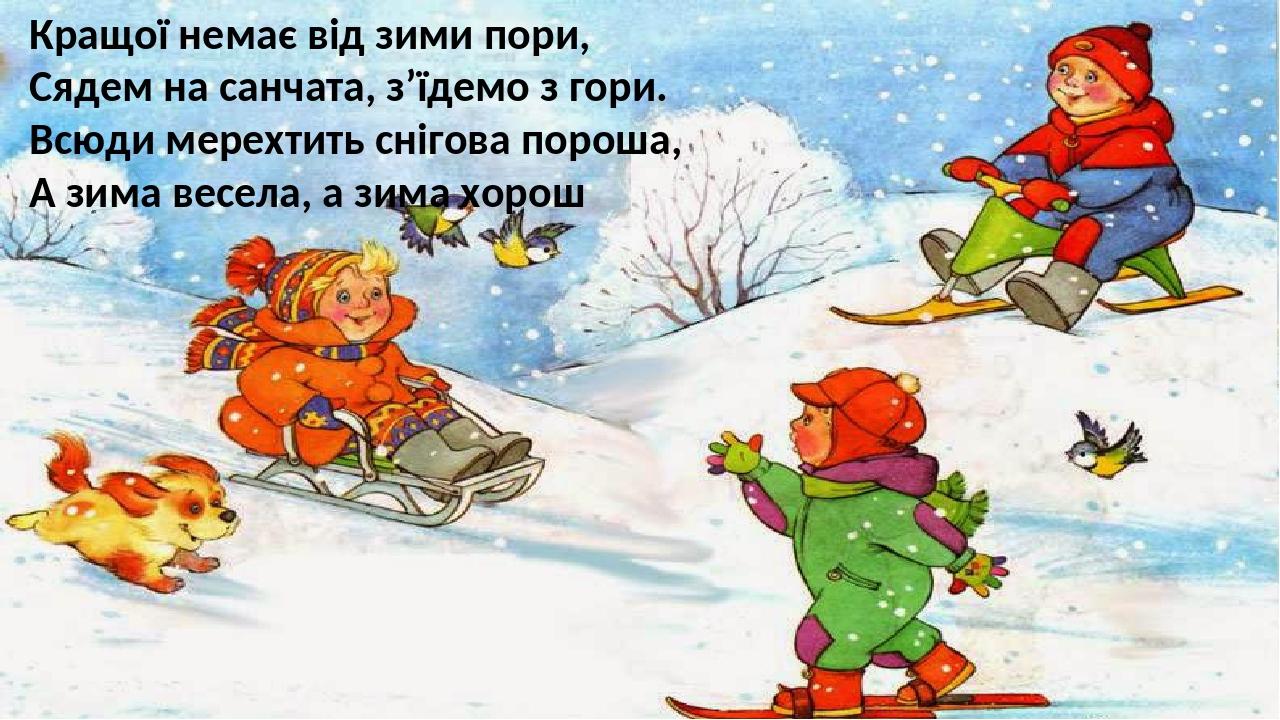 Кращої немає від зими пори, Сядем на санчата, з'їдемо з гори. Всюди мерехтить снігова пороша, А зима весела, а зима хорош